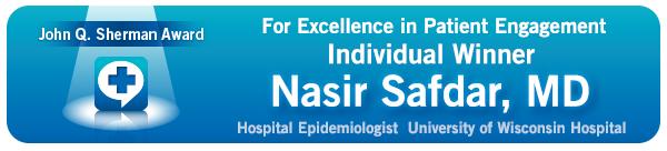 John Q. Sherman Award for Excellence in Patient Engagement Individual Winner: Nasia Safdar, MD, Hospital Epidemiologist University of Wisconsin Hospital