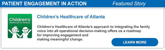 Children's Healthcare of Atlanta Children's Healthcare of Atlanta's approach to integrating the family voice into all operational decision-making offers us a roadmap for improving engagement and